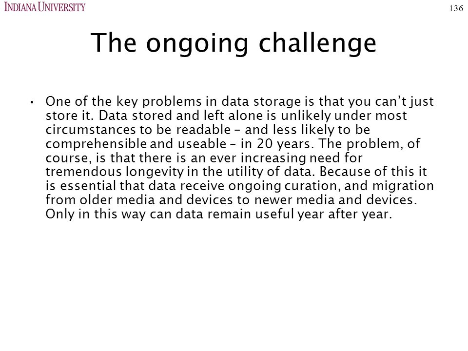 136 The ongoing challenge One of the key problems in data storage is that you can't just store it.
