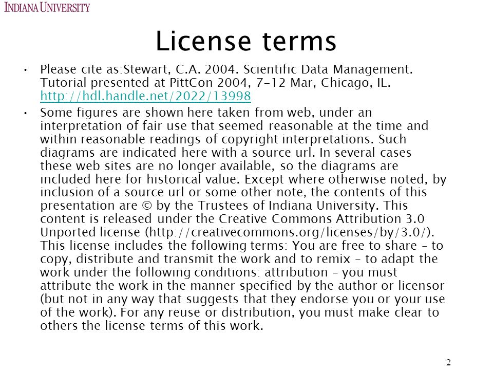 License terms Please cite as:Stewart, C.A. 2004. Scientific Data Management. Tutorial presented at PittCon 2004, 7-12 Mar, Chicago, IL. http://hdl.han