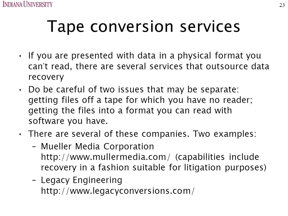 23 Tape conversion services If you are presented with data in a physical format you can ' t read, there are several services that outsource data recovery Do be careful of two issues that may be separate: getting files off a tape for which you have no reader; getting the files into a format you can read with software you have.