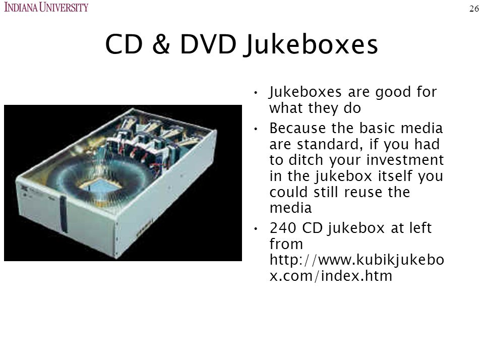 26 CD & DVD Jukeboxes Jukeboxes are good for what they do Because the basic media are standard, if you had to ditch your investment in the jukebox itself you could still reuse the media 240 CD jukebox at left from http://www.kubikjukebo x.com/index.htm