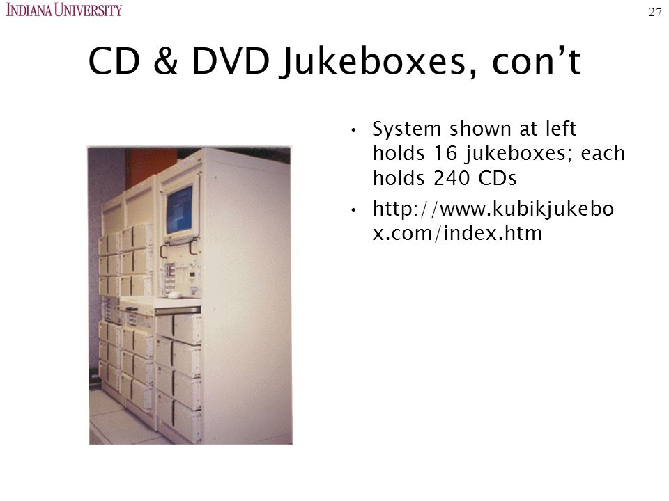 27 CD & DVD Jukeboxes, con't System shown at left holds 16 jukeboxes; each holds 240 CDs http://www.kubikjukebo x.com/index.htm