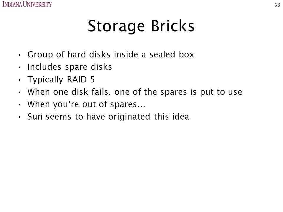 36 Storage Bricks Group of hard disks inside a sealed box Includes spare disks Typically RAID 5 When one disk fails, one of the spares is put to use When you're out of spares… Sun seems to have originated this idea