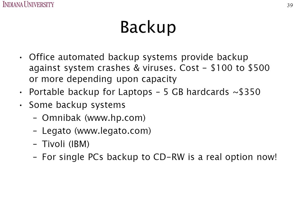 39 Backup Office automated backup systems provide backup against system crashes & viruses. Cost - $100 to $500 or more depending upon capacity Portabl