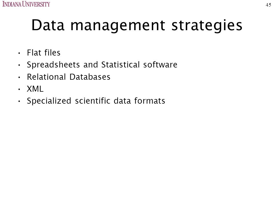 45 Data management strategies Flat files Spreadsheets and Statistical software Relational Databases XML Specialized scientific data formats