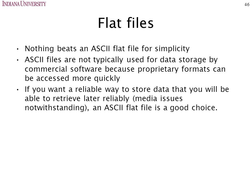 46 Flat files Nothing beats an ASCII flat file for simplicity ASCII files are not typically used for data storage by commercial software because proprietary formats can be accessed more quickly If you want a reliable way to store data that you will be able to retrieve later reliably (media issues notwithstanding), an ASCII flat file is a good choice.
