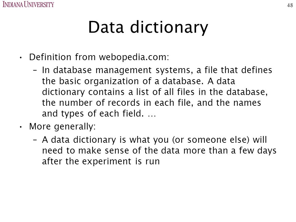 48 Data dictionary Definition from webopedia.com: –In database management systems, a file that defines the basic organization of a database.