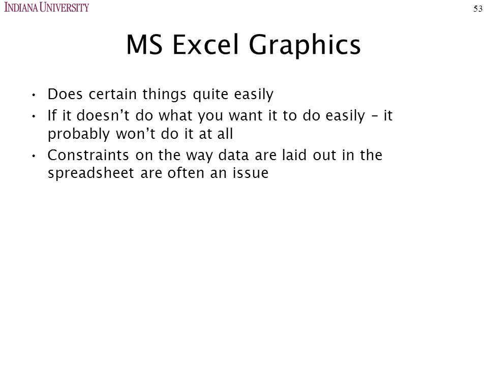 53 MS Excel Graphics Does certain things quite easily If it doesn't do what you want it to do easily – it probably won't do it at all Constraints on the way data are laid out in the spreadsheet are often an issue