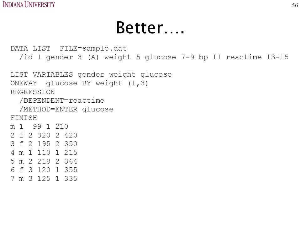 56 Better…. DATA LIST FILE=sample.dat /id 1 gender 3 (A) weight 5 glucose 7-9 bp 11 reactime 13-15 LIST VARIABLES gender weight glucose ONEWAY glucose