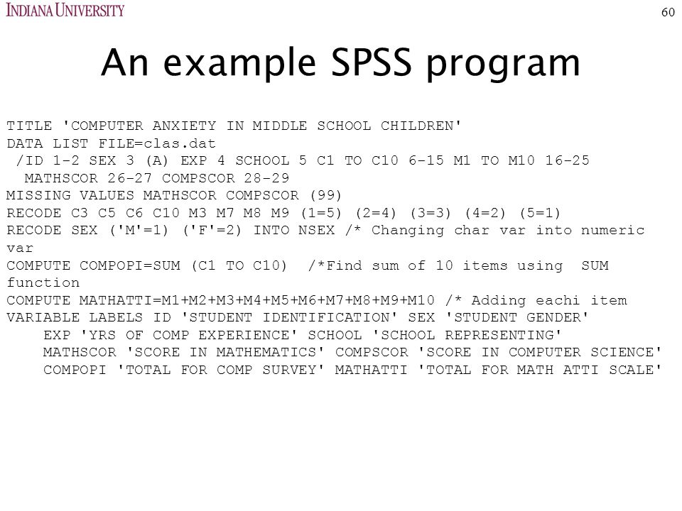 60 An example SPSS program TITLE COMPUTER ANXIETY IN MIDDLE SCHOOL CHILDREN DATA LIST FILE=clas.dat /ID 1-2 SEX 3 (A) EXP 4 SCHOOL 5 C1 TO C10 6-15 M1 TO M10 16-25 MATHSCOR 26-27 COMPSCOR 28-29 MISSING VALUES MATHSCOR COMPSCOR (99) RECODE C3 C5 C6 C10 M3 M7 M8 M9 (1=5) (2=4) (3=3) (4=2) (5=1) RECODE SEX ( M =1) ( F =2) INTO NSEX /* Changing char var into numeric var COMPUTE COMPOPI=SUM (C1 TO C10) /*Find sum of 10 items using SUM function COMPUTE MATHATTI=M1+M2+M3+M4+M5+M6+M7+M8+M9+M10 /* Adding eachi item VARIABLE LABELS ID STUDENT IDENTIFICATION SEX STUDENT GENDER EXP YRS OF COMP EXPERIENCE SCHOOL SCHOOL REPRESENTING MATHSCOR SCORE IN MATHEMATICS COMPSCOR SCORE IN COMPUTER SCIENCE COMPOPI TOTAL FOR COMP SURVEY MATHATTI TOTAL FOR MATH ATTI SCALE