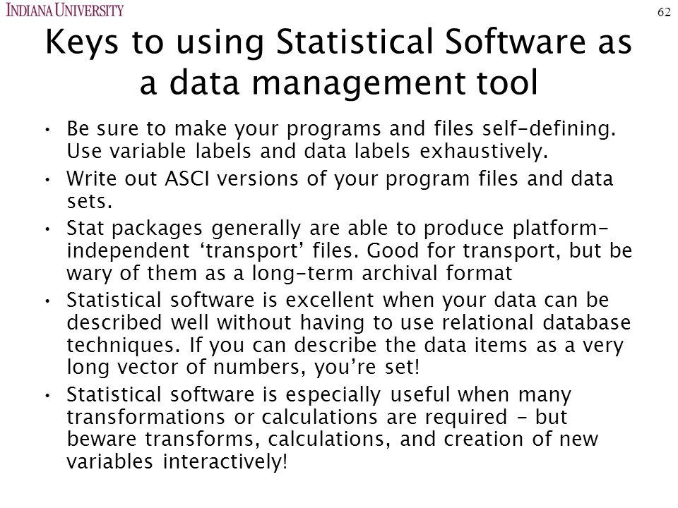 62 Keys to using Statistical Software as a data management tool Be sure to make your programs and files self-defining.