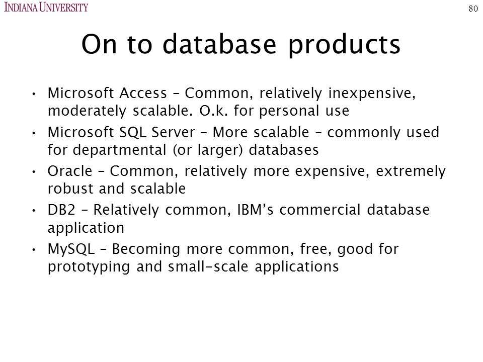 80 On to database products Microsoft Access – Common, relatively inexpensive, moderately scalable.