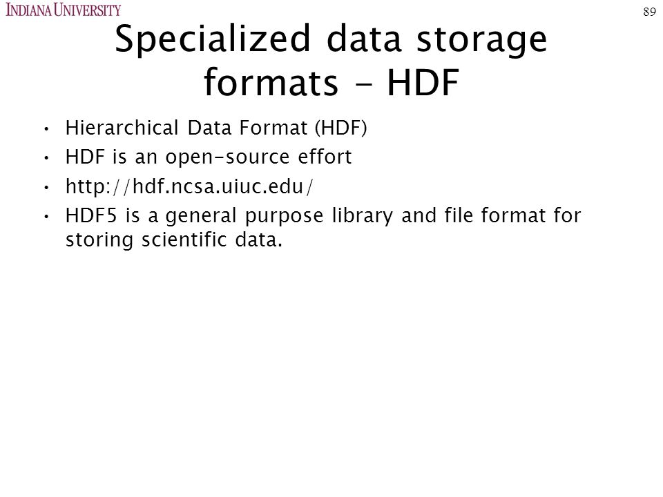89 Specialized data storage formats - HDF Hierarchical Data Format (HDF) HDF is an open-source effort http://hdf.ncsa.uiuc.edu/ HDF5 is a general purpose library and file format for storing scientific data.