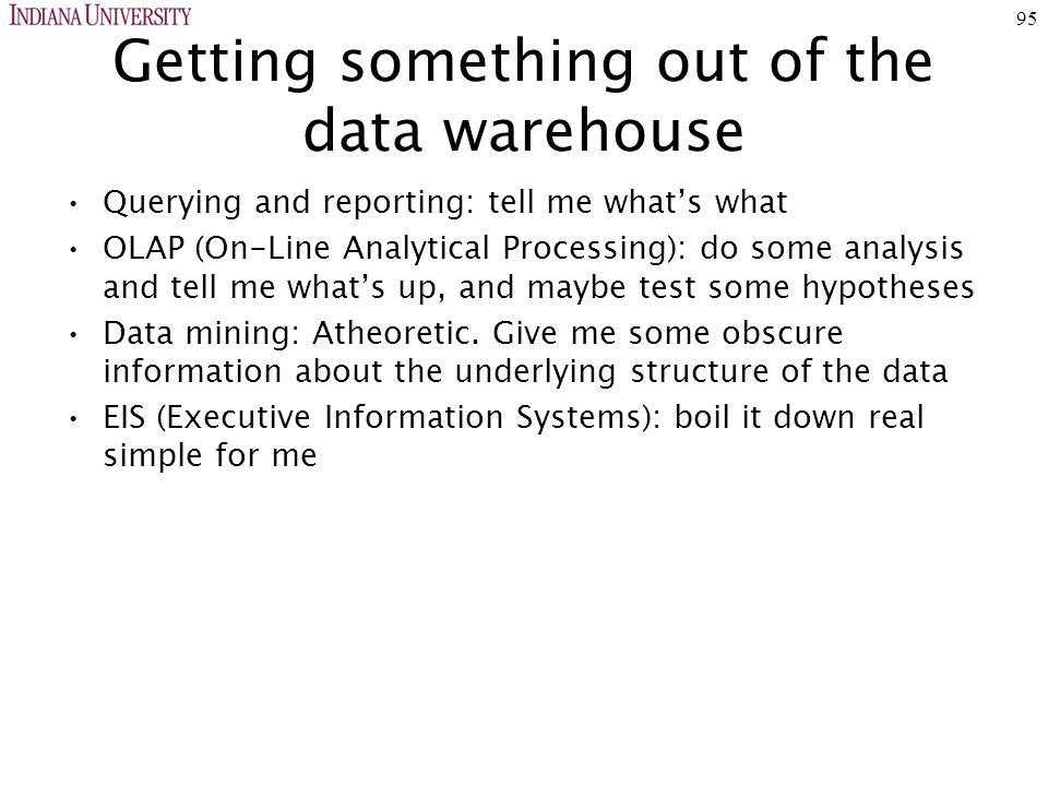 95 Getting something out of the data warehouse Querying and reporting: tell me what's what OLAP (On-Line Analytical Processing): do some analysis and tell me what's up, and maybe test some hypotheses Data mining: Atheoretic.