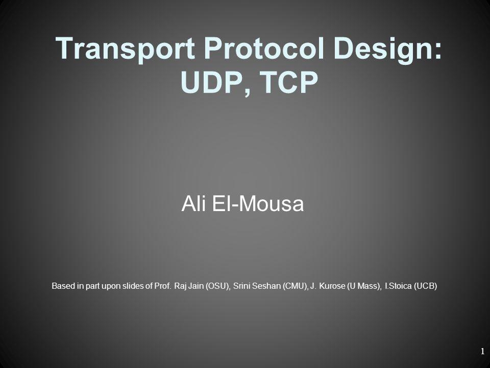 Transport Protocol Design: UDP, TCP Ali El-Mousa Based in part upon slides of Prof. Raj Jain (OSU), Srini Seshan (CMU), J. Kurose (U Mass), I.Stoica (