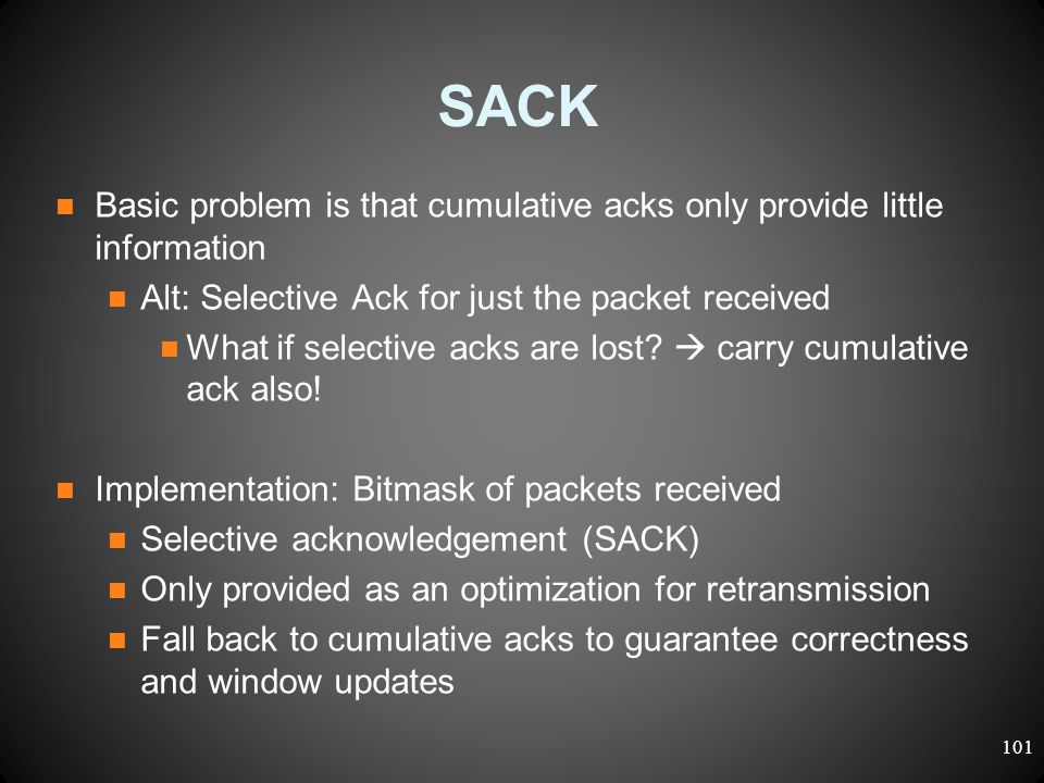 SACK Basic problem is that cumulative acks only provide little information Alt: Selective Ack for just the packet received What if selective acks are