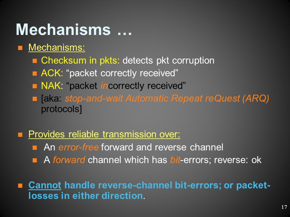 """Mechanisms … Mechanisms: Checksum in pkts: detects pkt corruption ACK: """"packet correctly received"""" NAK: """"packet incorrectly received"""" [aka: stop-and-w"""