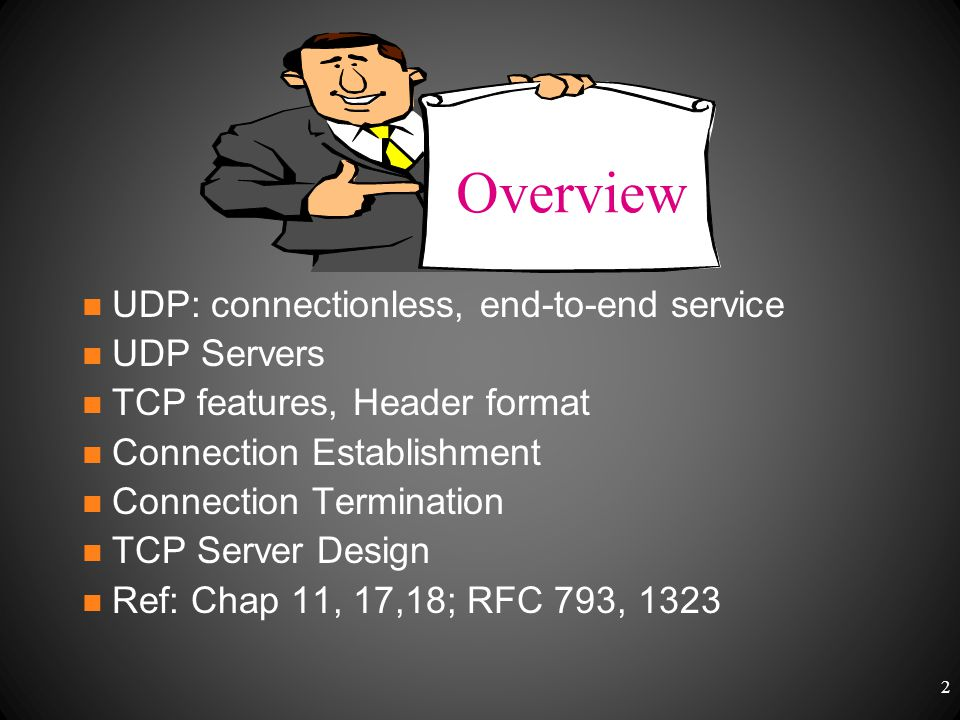 UDP: connectionless, end-to-end service UDP Servers TCP features, Header format Connection Establishment Connection Termination TCP Server Design Ref: