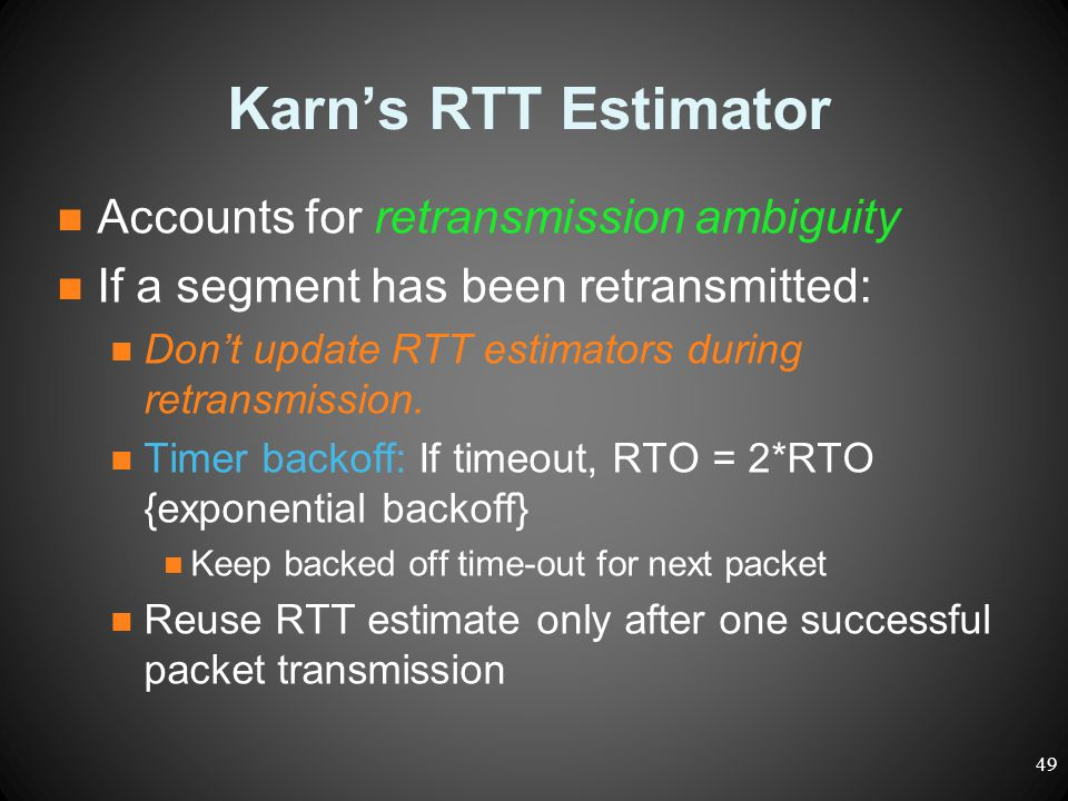Karn's RTT Estimator Accounts for retransmission ambiguity If a segment has been retransmitted: Don't update RTT estimators during retransmission. Tim