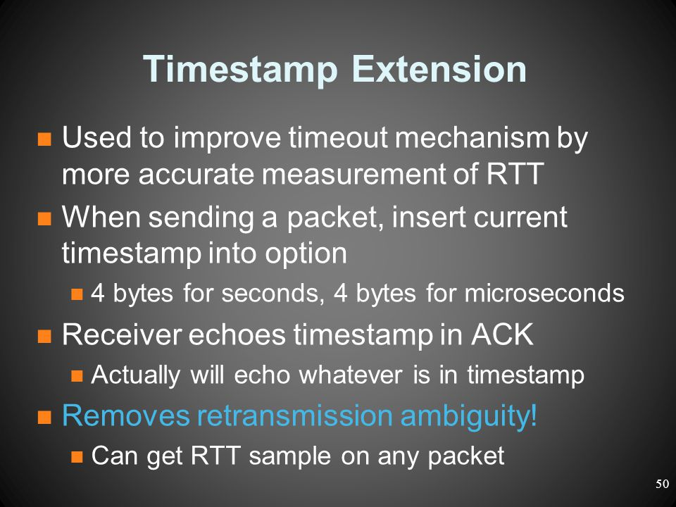 Timestamp Extension Used to improve timeout mechanism by more accurate measurement of RTT When sending a packet, insert current timestamp into option