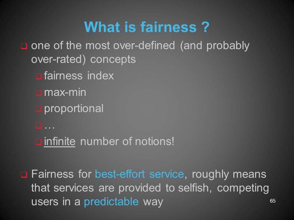 What is fairness ? q one of the most over-defined (and probably over-rated) concepts q fairness index q max-min q proportional q … q infinite number o