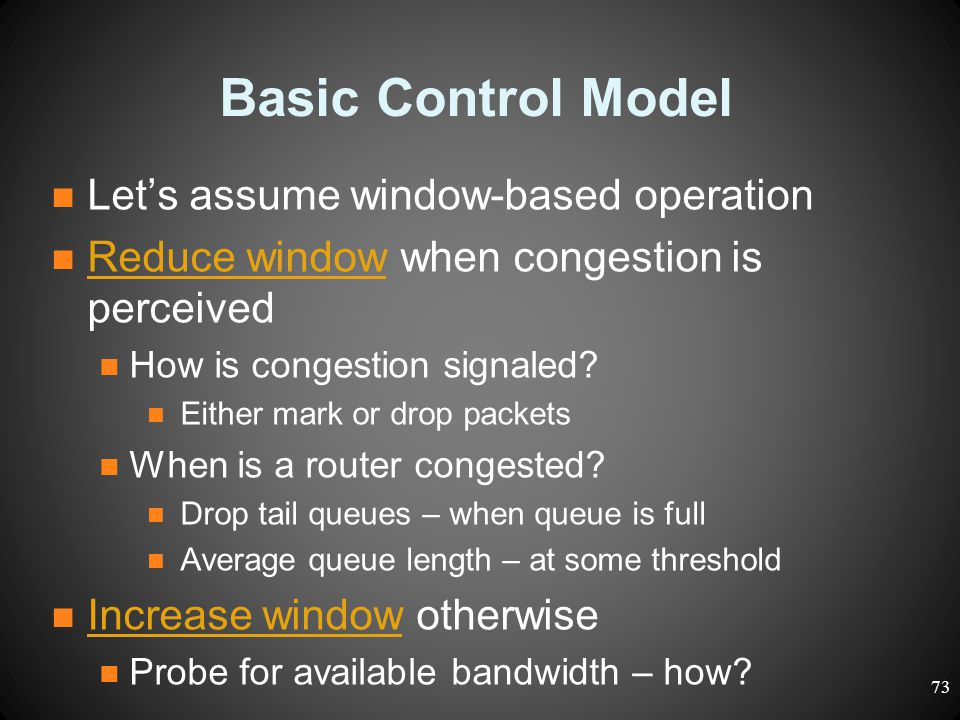 Basic Control Model Let's assume window-based operation Reduce window when congestion is perceived How is congestion signaled? Either mark or drop pac