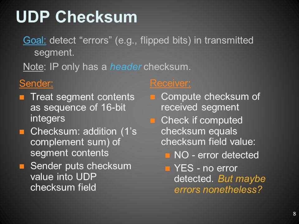 UDP Checksum Sender: Treat segment contents as sequence of 16-bit integers Checksum: addition (1's complement sum) of segment contents Sender puts che