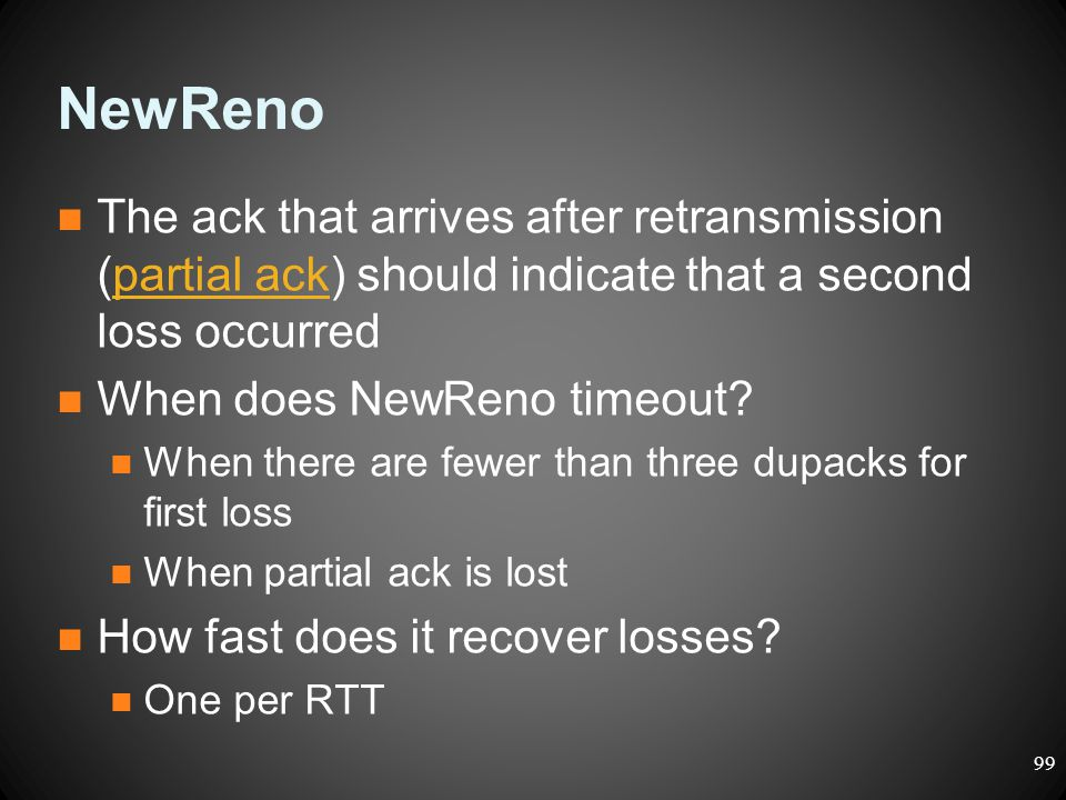 NewReno The ack that arrives after retransmission (partial ack) should indicate that a second loss occurred When does NewReno timeout? When there are