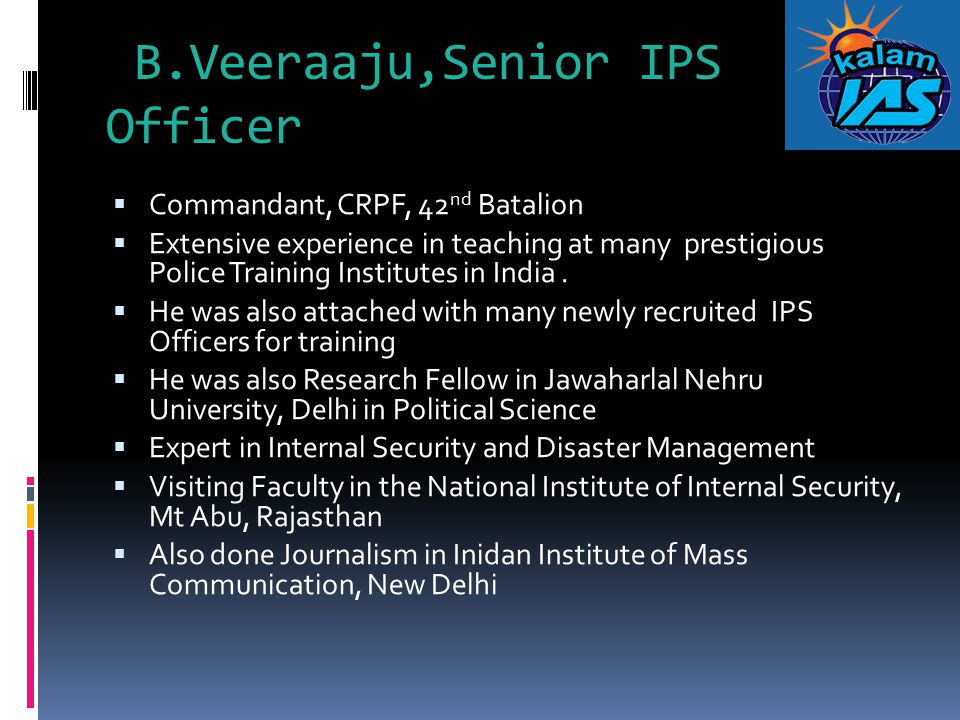 B.Veeraaju,Senior IPS Officer  Commandant, CRPF, 42 nd Batalion  Extensive experience in teaching at many prestigious Police Training Institutes in
