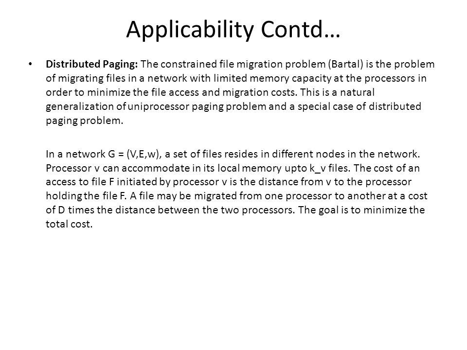 Applicability Contd… Distributed Paging: The constrained file migration problem (Bartal) is the problem of migrating files in a network with limited memory capacity at the processors in order to minimize the file access and migration costs.