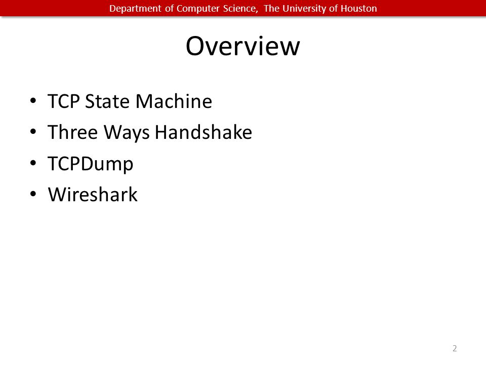 Department of Computer Science, The University of Houston Overview TCP State Machine Three Ways Handshake TCPDump Wireshark 2