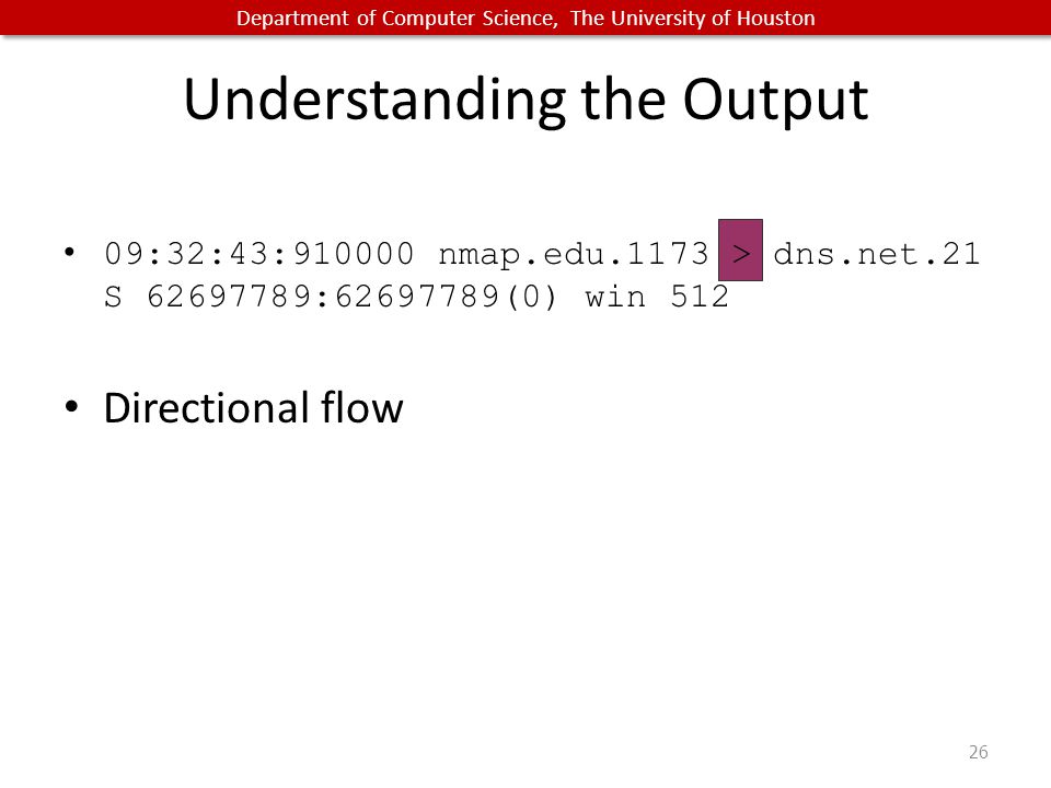 Department of Computer Science, The University of Houston Understanding the Output 09:32:43:910000 nmap.edu.1173 > dns.net.21 S 62697789:62697789(0) win 512 Directional flow 26