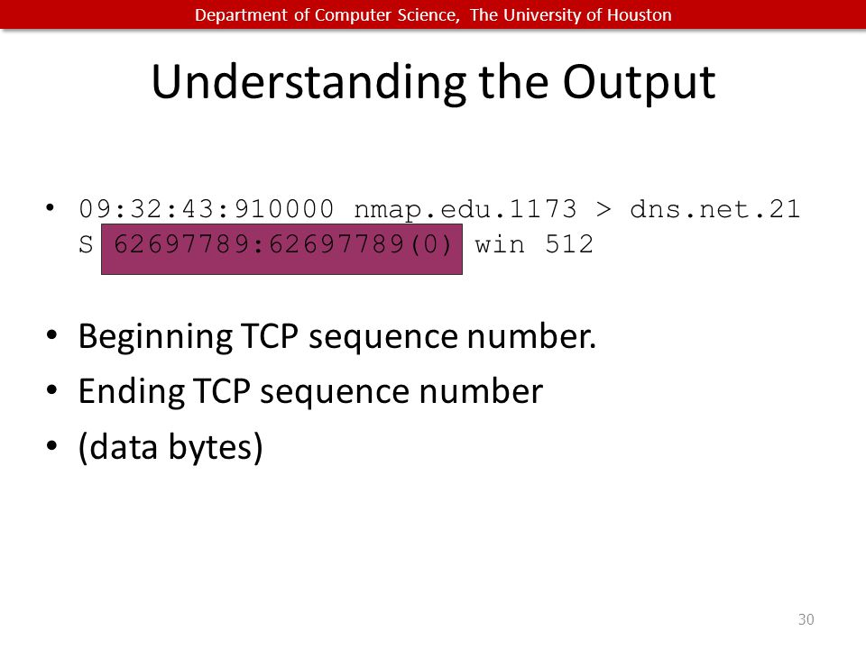 Department of Computer Science, The University of Houston Understanding the Output 09:32:43:910000 nmap.edu.1173 > dns.net.21 S 62697789:62697789(0) win 512 Beginning TCP sequence number.