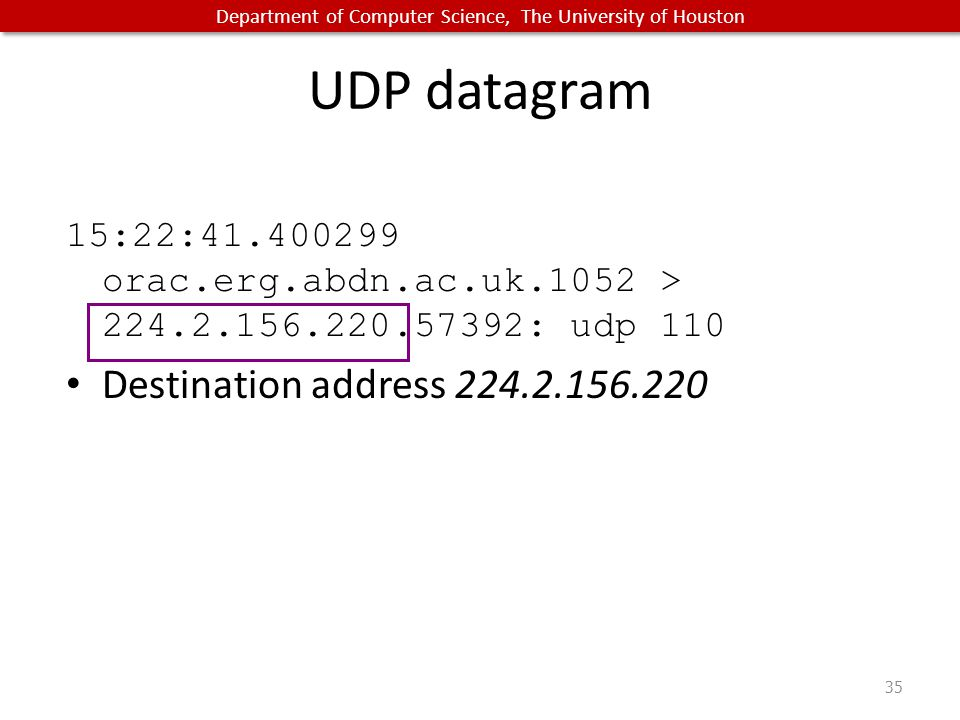 Department of Computer Science, The University of Houston UDP datagram 15:22:41.400299 orac.erg.abdn.ac.uk.1052 > 224.2.156.220.57392: udp 110 Destination address 224.2.156.220 35