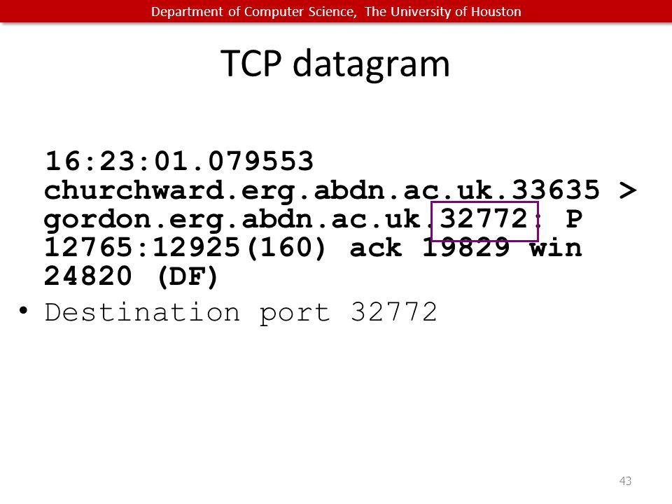 Department of Computer Science, The University of Houston TCP datagram 16:23:01.079553 churchward.erg.abdn.ac.uk.33635 > gordon.erg.abdn.ac.uk.32772: P 12765:12925(160) ack 19829 win 24820 (DF) Destination port 32772 43