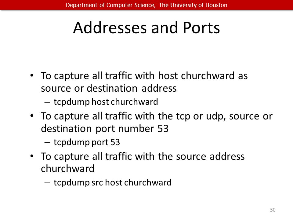 Department of Computer Science, The University of Houston Addresses and Ports To capture all traffic with host churchward as source or destination address – tcpdump host churchward To capture all traffic with the tcp or udp, source or destination port number 53 – tcpdump port 53 To capture all traffic with the source address churchward – tcpdump src host churchward 50