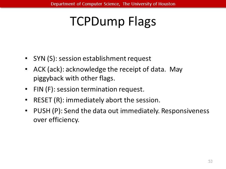 Department of Computer Science, The University of Houston TCPDump Flags SYN (S): session establishment request ACK (ack): acknowledge the receipt of data.
