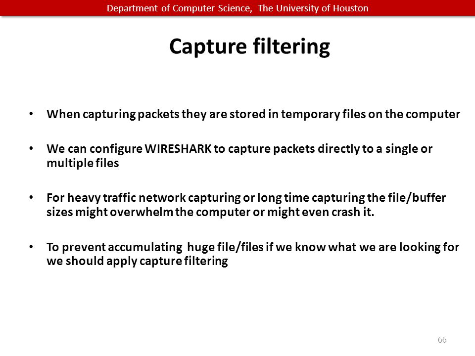 Department of Computer Science, The University of Houston Capture filtering When capturing packets they are stored in temporary files on the computer We can configure WIRESHARK to capture packets directly to a single or multiple files For heavy traffic network capturing or long time capturing the file/buffer sizes might overwhelm the computer or might even crash it.