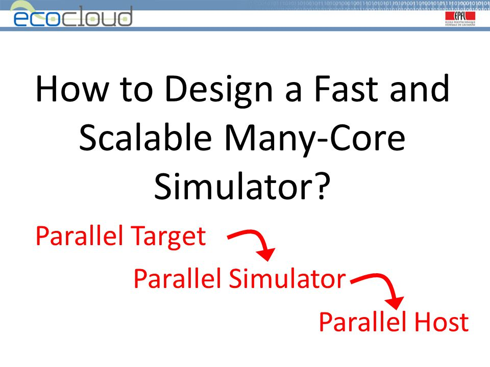 How to Design a Fast and Scalable Many-Core Simulator? Parallel Target Parallel Simulator Parallel Host