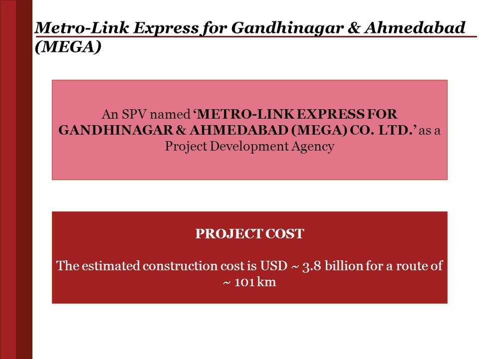 Metro-Link Express for Gandhinagar & Ahmedabad (MEGA) An SPV named 'METRO-LINK EXPRESS FOR GANDHINAGAR & AHMEDABAD (MEGA) CO. LTD.' as a Project Devel