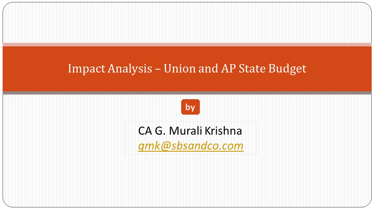 Impact Analysis – Union and AP State Budget CA G. Murali Krishna gmk@sbsandco.com by