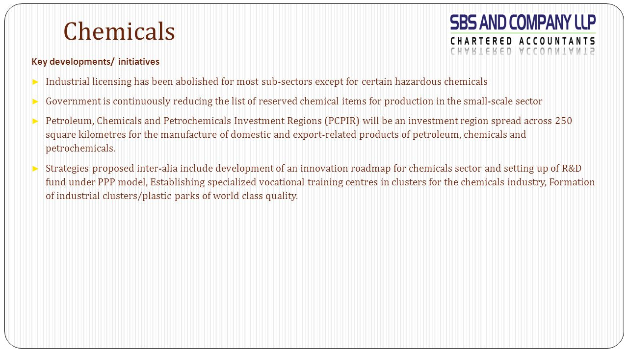 Chemicals Key developments/ initiatives ► Industrial licensing has been abolished for most sub-sectors except for certain hazardous chemicals ► Government is continuously reducing the list of reserved chemical items for production in the small-scale sector ► Petroleum, Chemicals and Petrochemicals Investment Regions (PCPIR) will be an investment region spread across 250 square kilometres for the manufacture of domestic and export-related products of petroleum, chemicals and petrochemicals.