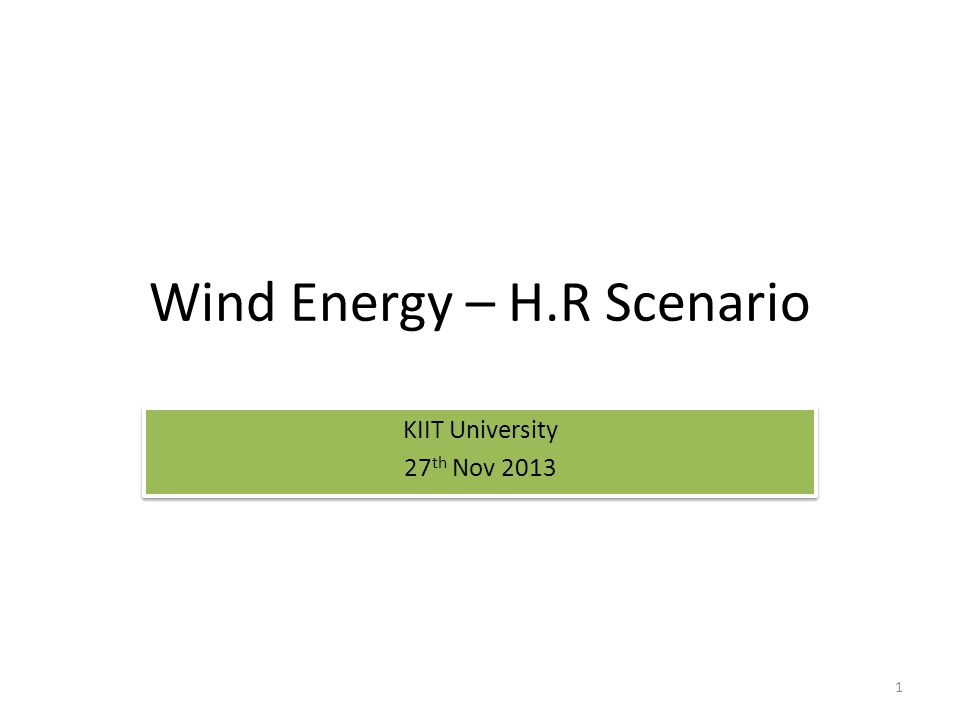 Wind Energy – H.R Scenario KIIT University 27 th Nov 2013 KIIT University 27 th Nov 2013 1