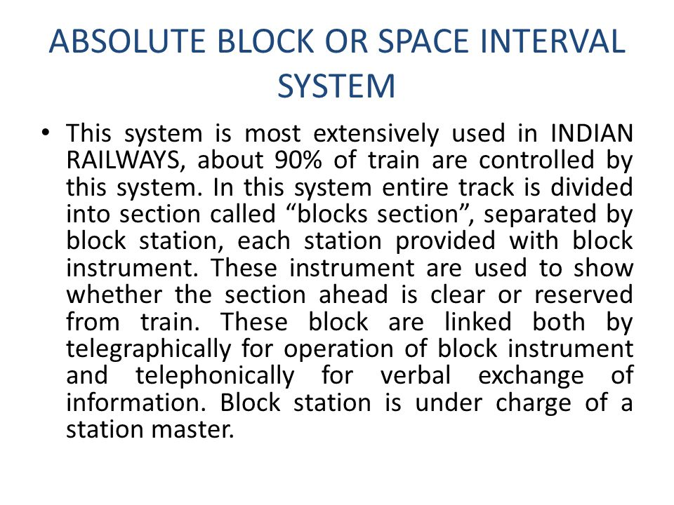 ABSOLUTE BLOCK OR SPACE INTERVAL SYSTEM This system is most extensively used in INDIAN RAILWAYS, about 90% of train are controlled by this system. In