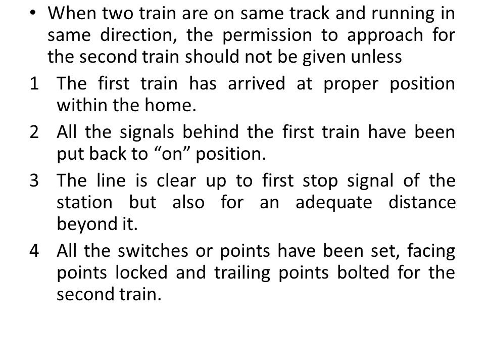 When two train are on same track and running in same direction, the permission to approach for the second train should not be given unless 1The first train has arrived at proper position within the home.