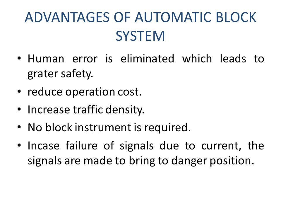ADVANTAGES OF AUTOMATIC BLOCK SYSTEM Human error is eliminated which leads to grater safety. reduce operation cost. Increase traffic density. No block
