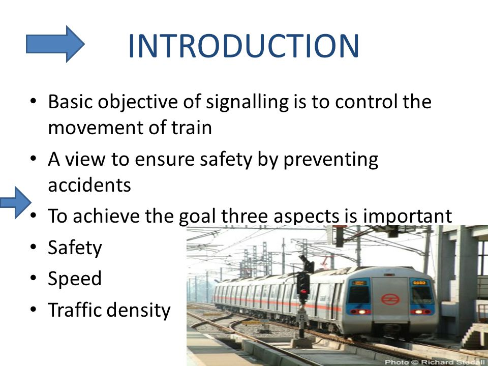 INTRODUCTION Basic objective of signalling is to control the movement of train A view to ensure safety by preventing accidents To achieve the goal three aspects is important Safety Speed Traffic density