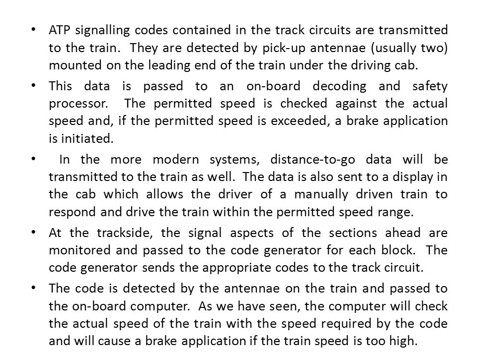 ATP signalling codes contained in the track circuits are transmitted to the train. They are detected by pick-up antennae (usually two) mounted on the