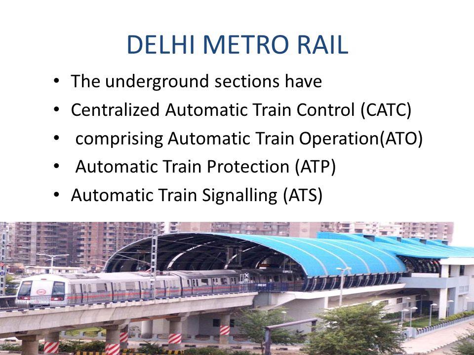 DELHI METRO RAIL The underground sections have Centralized Automatic Train Control (CATC) comprising Automatic Train Operation(ATO) Automatic Train Protection (ATP) Automatic Train Signalling (ATS)