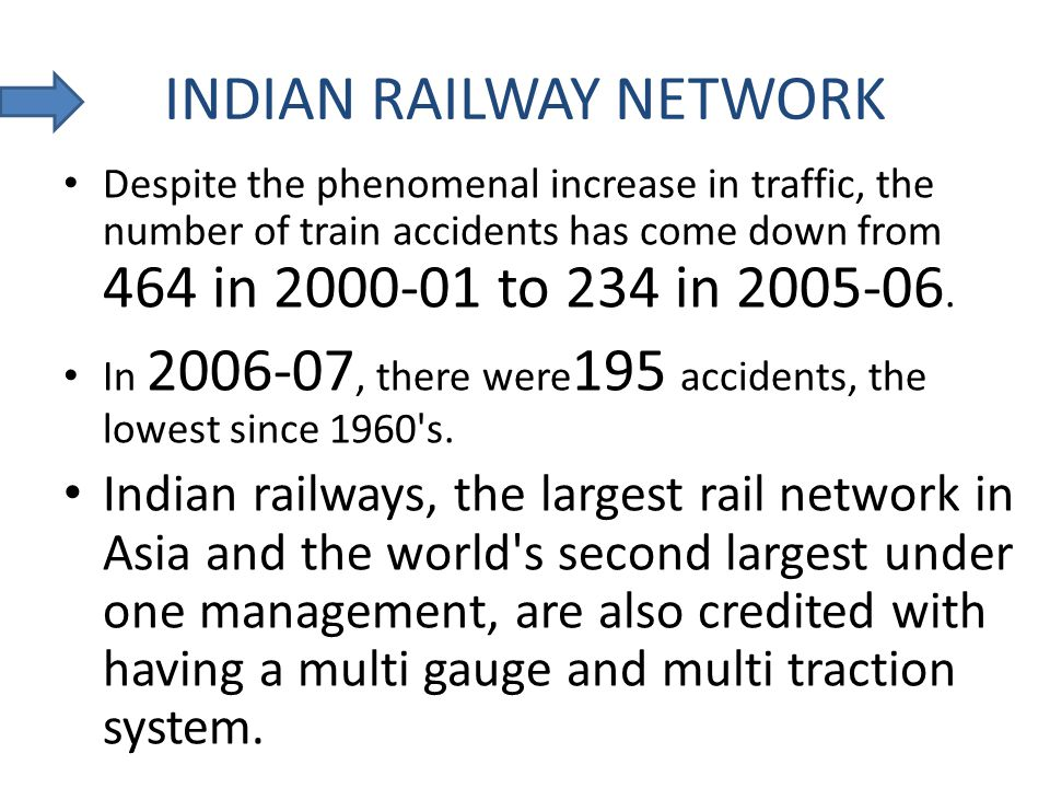 INDIAN RAILWAY NETWORK Despite the phenomenal increase in traffic, the number of train accidents has come down from 464 in 2000-01 to 234 in 2005-06.