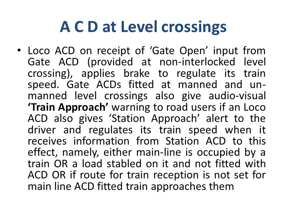 A C D at Level crossings Loco ACD on receipt of 'Gate Open' input from Gate ACD (provided at non-interlocked level crossing), applies brake to regulate its train speed.